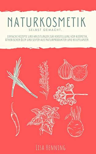 Naturkosmetik selber machen : Einfache Rezepte und Anleitungen zur Herstellung von Kosmetik, ätherischen Ölen und Seifen aus Naturprodukten und Heilpflanzen. Das DIY Kosmetik Buch.