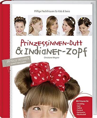 Prinzessinnen-Dutt & Indianer-Zopf. Pfiffige Flechtfrisuren für Kids & Teens: Pfiffige Flechtfrisuren für Kids & Teens - 39 tolle Frisuren (Schritt für Schritt)
