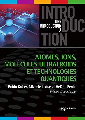 Atomes, ions, molécules ultrafroids et technologies quantiques (Une introduction à) (French Edition)