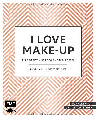 I love Make up: Alle Basics – 50 Looks – Step by Step